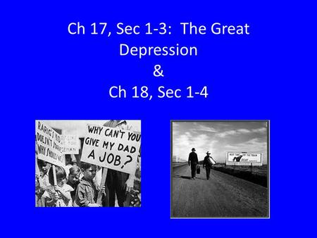 Ch 17, Sec 1-3: The Great Depression & Ch 18, Sec 1-4.