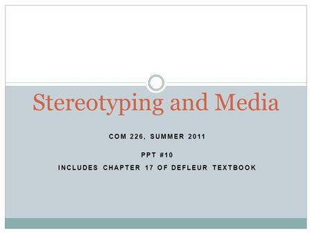 COM 226, SUMMER 2011 PPT #10 INCLUDES CHAPTER 17 OF DEFLEUR TEXTBOOK Stereotyping and Media.