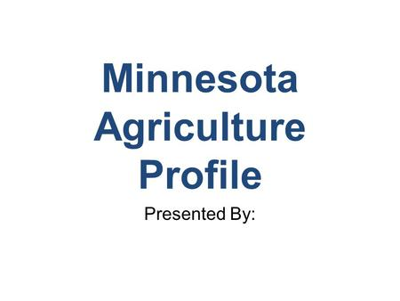 Minnesota Agriculture Profile Presented By:. Regional Patterns of Agriculture Production Forest Production/Mining Sugarbeets, wheat, diversified Dairy,