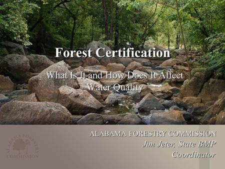 ALABAMA FORESTRY COMMISSION Forest Certification What Is It and How Does It Affect Water Quality Jim Jeter, State BMP Coordinator.