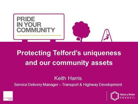 Protecting Telford's uniqueness and our community assets Keith Harris Service Delivery Manager – Transport & Highway Development.