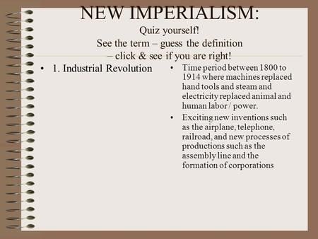 NEW IMPERIALISM: Quiz yourself! See the term – guess the definition – click & see if you are right! 1. Industrial Revolution Time period between 1800 to.