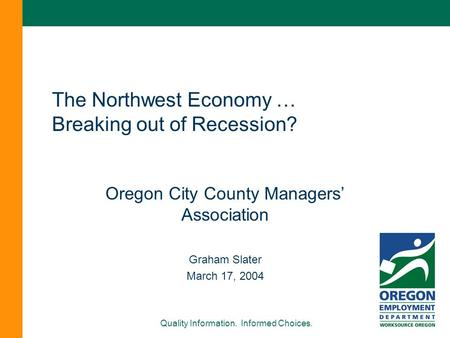 Quality Information. Informed Choices. The Northwest Economy … Breaking out of Recession? Oregon City County Managers' Association Graham Slater March.