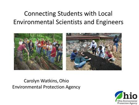 Connecting Students with Local Environmental Scientists and Engineers Carolyn Watkins, Ohio Environmental Protection Agency.