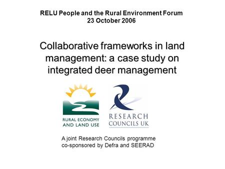 RELU People and the Rural Environment Forum 23 October 2006 Collaborative frameworks in land management: a case study on integrated deer management A joint.