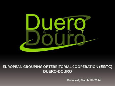 EUROPEAN GROUPING OF TERRITORIAL COOPERATION (EGTC) DUERO-DOURO Budapest, March 7th 2014.