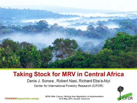 THINKING beyond the canopy Taking Stock for MRV in Central Africa Denis J. Sonwa, Robert Nasi, Richard Eba'a Atyi Center for International Forestry Research.