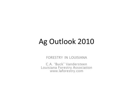"Ag Outlook 2010 FORESTRY IN LOUISIANA C.A. ""Buck"" Vandersteen Louisiana Forestry Association www.laforestry.com."