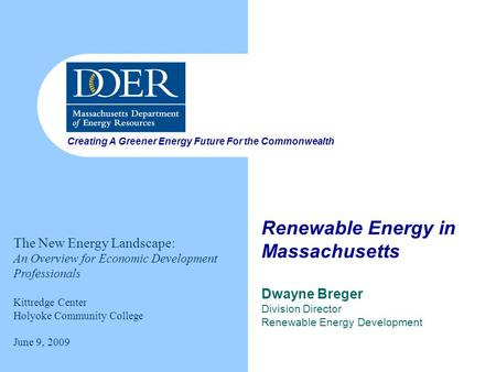Creating A Greener Energy Future For the Commonwealth Renewable Energy in Massachusetts Dwayne Breger Division Director Renewable Energy Development The.