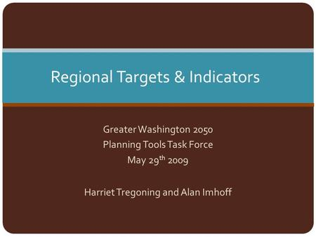 Greater Washington 2050 Planning Tools Task Force May 29 th 2009 Harriet Tregoning and Alan Imhoff Regional Targets & Indicators.