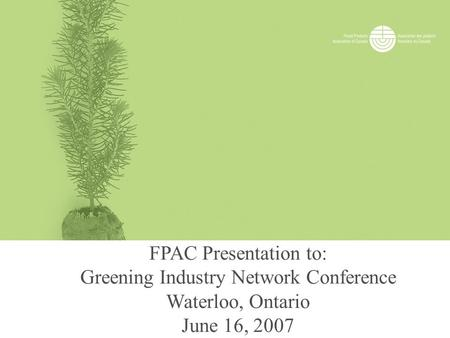 FPAC Presentation to: Greening Industry Network Conference Waterloo, Ontario June 16, 2007.