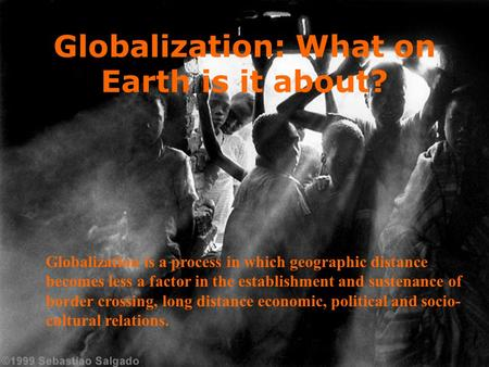 Globalization: What on Earth is it about? Globalization is a process in which geographic distance becomes less a factor in the establishment and sustenance.