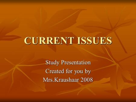 CURRENT ISSUES Study Presentation Created for you by Mrs.Kraushaar 2008.
