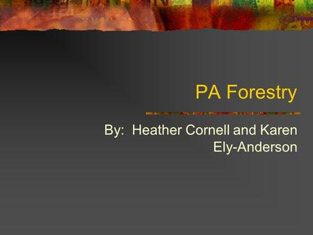 PA Forestry By: Heather Cornell and Karen Ely-Anderson.