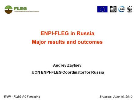 ENPI-FLEG in Russia Major results and outcomes Andrey Zaytsev IUCN ENPI-FLEG Coordinator for Russia ENPI - FLEG PCT meeting Brussels, June 10, 2010.