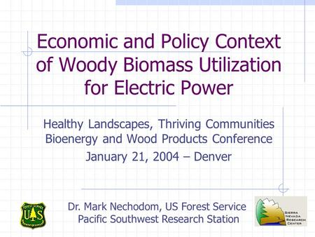 Economic and Policy Context of Woody Biomass Utilization for Electric Power Healthy Landscapes, Thriving Communities Bioenergy and Wood Products Conference.