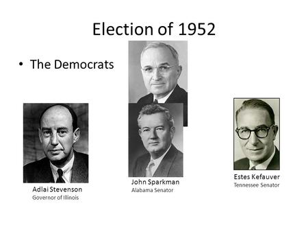 Election of 1952 The Democrats Pres. Truman Estes Kefauver Tennessee Senator Adlai Stevenson Governor of Illinois John Sparkman Alabama Senator.