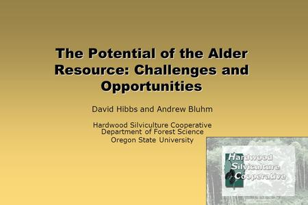 The Potential of the Alder Resource: Challenges and Opportunities David Hibbs and Andrew Bluhm Hardwood Silviculture Cooperative Department of Forest Science.