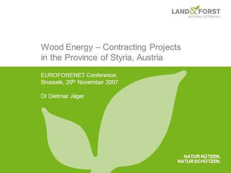 NATUR NÜTZEN. NATUR SCHÜTZEN. Wood Energy – Contracting Projects in the Province of Styria, Austria EUROFORENET Conference, Brussels, 20 th November 2007.