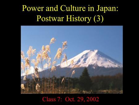 Power and Culture in Japan: Postwar History (3) Class 7: Oct. 29, 2002.