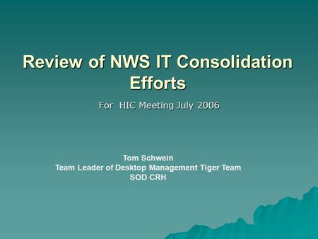 Review of NWS IT Consolidation Efforts For HIC Meeting July 2006 Tom Schwein Team Leader of Desktop Management Tiger Team SOD CRH.