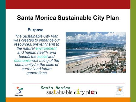 Santa Monica Sustainable City Plan Purpose The Sustainable City Plan was created to enhance our resources, prevent harm to the natural environment and.
