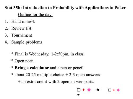 Stat 35b: Introduction to Probability with Applications to Poker Outline for the day: 1.Hand in hw4. 2.Review list 3.Tournament 4.Sample problems * Final.