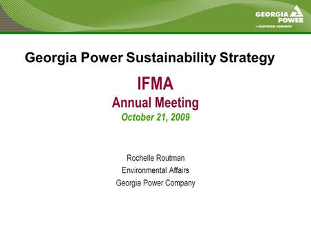 IFMA Annual Meeting October 21, 2009 Rochelle Routman Environmental Affairs Georgia Power Company Georgia Power Sustainability Strategy.