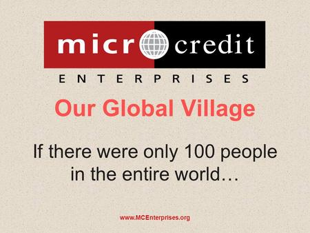 Www.MCEnterprises.org Our Global Village If there were only 100 people in the entire world…