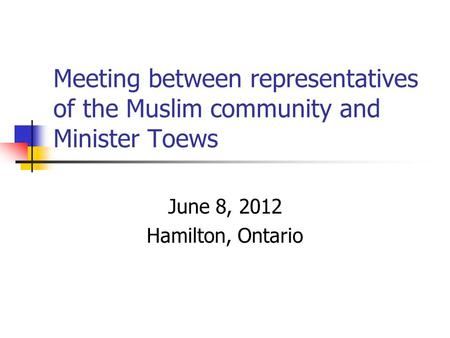 Meeting between representatives of the Muslim community and Minister Toews June 8, 2012 Hamilton, Ontario.