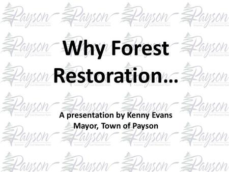 Why Forest Restoration… A presentation by Kenny Evans Mayor, Town of Payson.