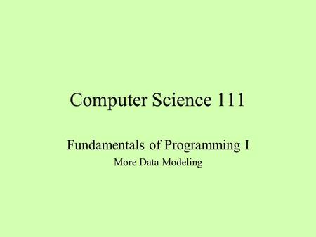 Computer Science 111 Fundamentals of Programming I More Data Modeling.