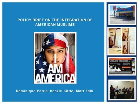 Dominique Parris, Kenzie Kittle, Matt Falk POLICY BRIEF ON THE INTEGRATION OF AMERICAN MUSLIMS.