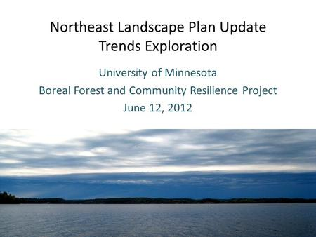 Northeast Landscape Plan Update Trends Exploration University of Minnesota Boreal Forest and Community Resilience Project June 12, 2012.