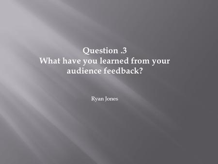 Question.3 What have you learned from your audience feedback? Ryan Jones.