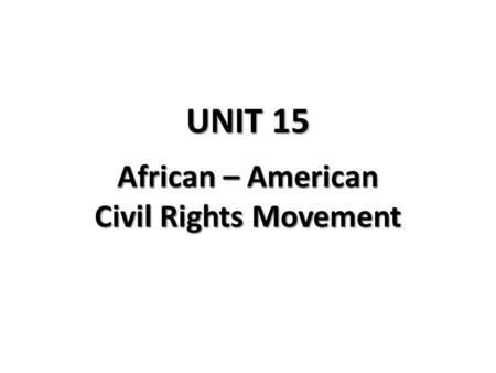 UNIT 15 African – American Civil Rights Movement.