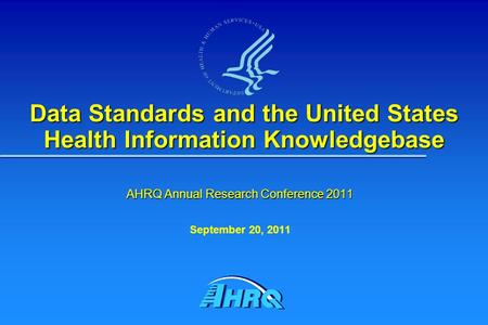 Data Standards and the United States Health Information Knowledgebase AHRQ Annual Research Conference 2011 September 20, 2011.