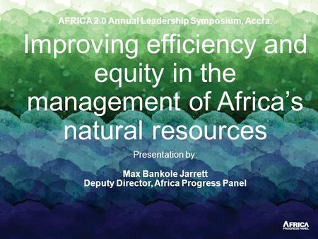 AFRICA 2.0 Annual Leadership Symposium, Accra. Improving efficiency and equity in the management of Africa's natural resources Presentation by: Max Bankole.
