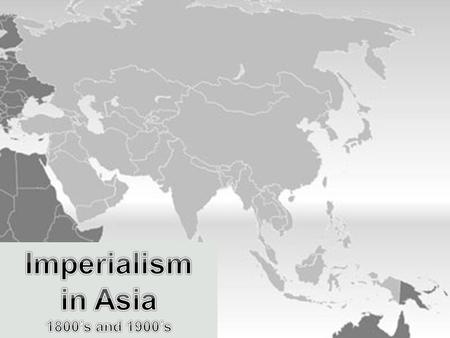 Imperialism in Asia Main Idea: Western imperialism reached Asia during the 1800's Asia rich in natural resources - coal- oil - rubber- tin Asian raw materials.