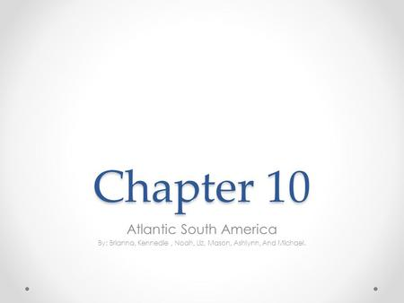Chapter 10 Atlantic South America By: Brianna, Kennedie, Noah, Liz, Mason, Ashlynn, And Michael.