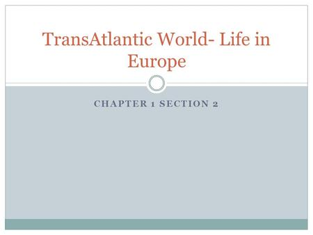 CHAPTER 1 SECTION 2 TransAtlantic World- Life in Europe.