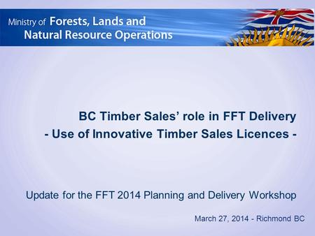 March 27, 2014 - Richmond BC BC Timber Sales' role in FFT Delivery - Use of Innovative Timber Sales Licences - Update for the FFT 2014 Planning and Delivery.