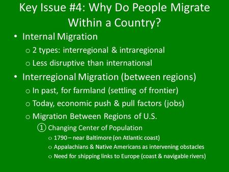 Key Issue #4: Why Do People Migrate Within a Country? Internal Migration o 2 types: interregional & intraregional o Less disruptive than international.