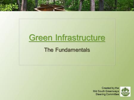 Green Infrastructure The Fundamentals Created by the Mid South Greenways Steering Committee.