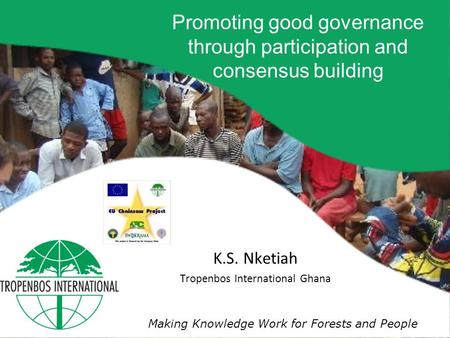 Making Knowledge Work for Forests and People K.S. Nketiah Tropenbos International Ghana Promoting good governance through participation and consensus building.