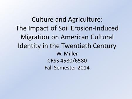 Culture and Agriculture: The Impact of Soil Erosion-Induced Migration on American Cultural Identity in the Twentieth Century W. Miller CRSS 4580/6580 Fall.