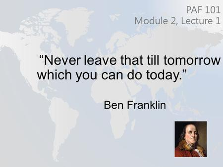 """Never leave that till tomorrow which you can do today."" Ben Franklin PAF 101 Module 2, Lecture 1."