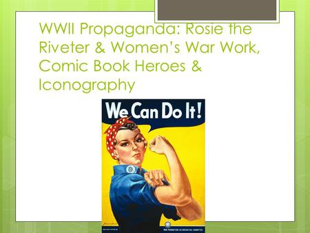 WWII Propaganda: Rosie the Riveter & Women's War Work, Comic Book Heroes & Iconography.