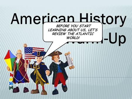 American History Warm-Up BEFORE YOU START LEARNING ABOUT US, LET'S REVIEW THE ATLANTIC WORLD!