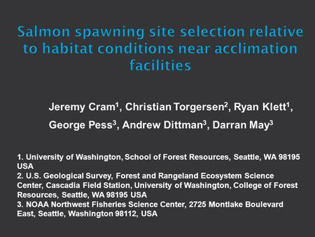 Jeremy Cram 1, Christian Torgersen 2, Ryan Klett 1, George Pess 3, Andrew Dittman 3, Darran May 3 1. University of Washington, School of Forest Resources,